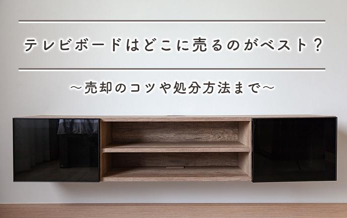 テレビボードはどこに売るのがベスト?高く売るコツや売却不可だった場合の処分方法までアドバイス!